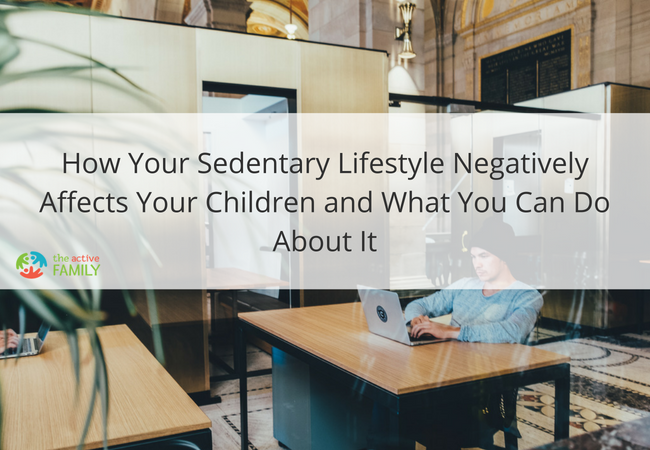 How Your Sedentary Lifestyle Negatively Affects Your Children and What You Can Do About It