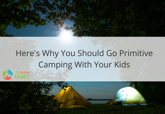 Here's Why You Should Go Primitive Camping With Your Kids